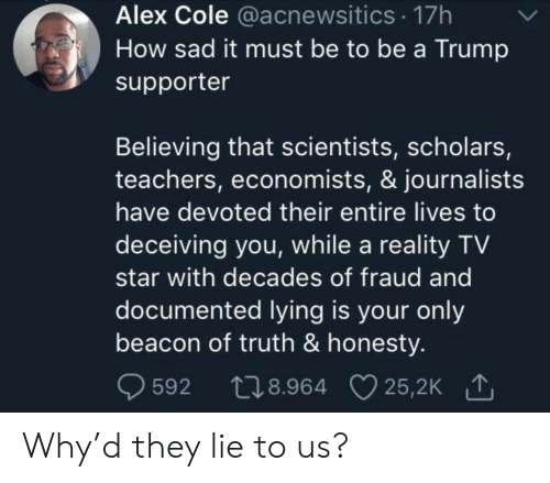 Star, Trump, and Sad: Alex Cole @acnewsitics 17h  How sad it must be to be a Trump  supporter  Believing that scientists, scholars,  teachers, economists, & journalists  have devoted their entire lives to  deceiving you, while a reality TV  star with decades of fraud and  documented lying is your only  beacon of truth & honesty.  t28.964 25,2K  25,2K 1  592 Why'd they lie to us?