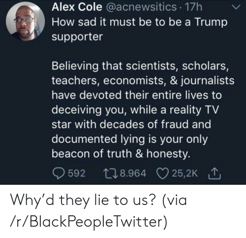 Blackpeopletwitter, Star, and Trump: Alex Cole @acnewsitics 17h  How sad it must be to be a Trump  supporter  Believing that scientists, scholars,  teachers, economists, & journalists  have devoted their entire lives to  deceiving you, while a reality TV  star with decades of fraud and  documented lying is your only  beacon of truth & honesty.  t28.964 25,2K  25,2K 1  592 Why'd they lie to us? (via /r/BlackPeopleTwitter)