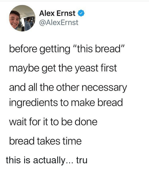 "yeast: Alex Ernst  @AlexErnst  before getting ""this bread""  maybe get the yeast first  and all the other necessary  ingredients to make bread  wait for it to be done  bread takes time this is actually... tru"