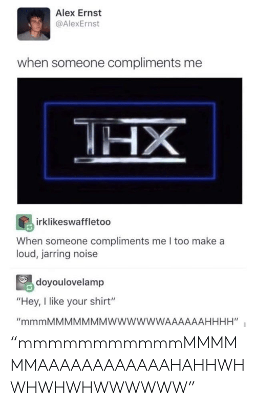 """Compliments: Alex Ernst  @AlexErnst  when someone compliments me  HX  irklikeswaffletoo  When someone compliments me I too make a  loud, jarring noise  doyoulovelamp  """"Hey, I like your shirt""""  """"mmmMMMMMMMWWWWWWAAAAAAHHHH"""" """"mmmmmmmmmmmMMMMMMAAAAAAAAAAAAHAHHWHWHWHWHWWWWWW"""""""