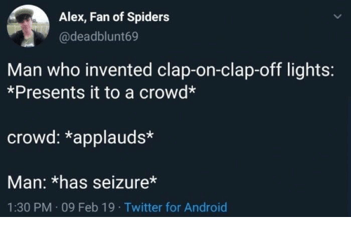 Android, Twitter, and Spiders: Alex, Fan of Spiders  @deadblunt69  Man who invented clap-on-clap-off lights:  *Presents it to a crowd*  crowd: *applauds*  Man: *has seizure*  1:30 PM 09 Feb 19 Twitter for Android