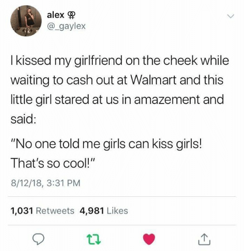 "Dank, Girls, and Walmart: alex  @_gaylex  I kissed my girlfriend on the cheek while  waiting to cash out at Walmart and this  little girl stared at us in amazement and  said:  ""No one told me girls can kiss girls!  That's so cool!""  8/12/18, 3:31 PM  1,031 Retweets 4,981 Likes"