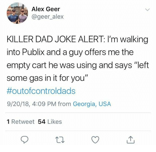 """Dad, Dank, and Publix: Alex Geer  @geer_alex  KILLER DAD JOKE ALERT: I'm walking  into Publix and a guy offers me the  empty cart he was using and says """"left  some gas in it for you""""  #outofcontroldads  9/20/18, 4:09 PM from Georgia, USA  1 Retweet 54 Likes"""