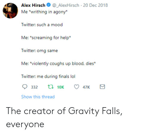 "Finals, Lol, and Omg: Alex Hirsch_AlexHirsch 20 Dec 2018  Me ""writhing in agony  Twitter: sucha  Me: s  creaming for help*  Twitter: omg same  Me: *violently coughs up blood, dies*  Twitter: me during finals lol  332 t 10K 47K  Show this thread The creator of Gravity Falls, everyone"