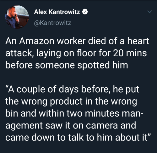 "laying: Alex Kantrowitz  @Kantrowitz  An Amazon worker died of a heart  attack, laying on floor for 20 mins  before someone spotted him  ""A couple of days before, he put  the wrong product in the wrong  bin and within two minutes man-  agement saw it on camera and  came down to talk to him about it"""