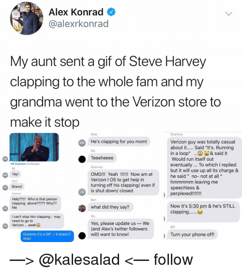 """Fam, Gif, and Grandma: Alex Konrad  @alexrkonrad  My aunt sent a gif of Steve Harvey  clapping to the whole fam and my  grandma went to the Verizon store to  make it stop  Kate  Grammy  He's clapping for you mom!  Verizon guy was totally casual  about it.... Said """"it's. Running  KW  Sis  in a loop"""".& said it  Teeeheeee  Would run itself out  eventually... To which I replied  but it will use up all its charge &  he said """" no-not at all'""""  hmmmmm leaving me  speechless &  kw  GIF Keyboard via #images  Grammy  OMG!!! Yeah!! Now am at  Verizon I OS to get help in  turning off his clapping( even if  is shut down/ closed  Bill  Yay!  BW  Mom  Bravo!  Grammy  LW  Help??!!! Who is that person  clapping above????? Why??  Ma  Ben  what did they say?  Now it's 5:30 pm & he's STILL  LW  I can't stop him clapping: may  need to go to  Verizon eeek  Yes, please update us-We  (and Alex's twitter followers  will) want to know!  Bill  Grammy it's a GIF - it doesn't  stop!  Turn your phone off —> @kalesalad <— follow"""