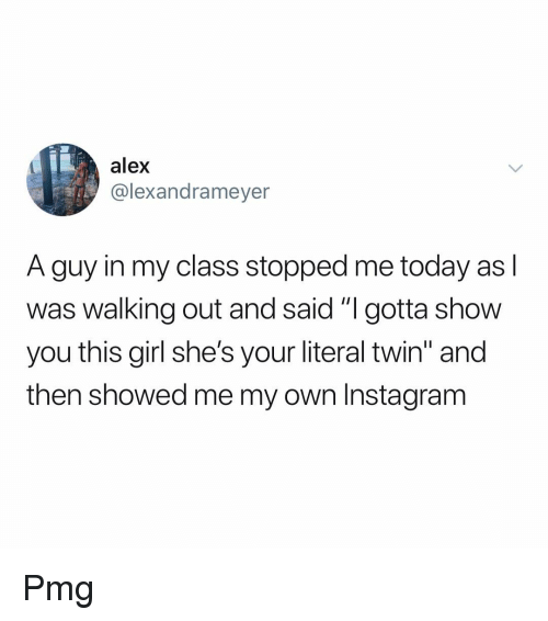 """Instagram, Memes, and Girl: alex  @lexandrameyer  A guy in my class stopped me today as l  was walking out and said """"I gotta show  you this girl she's your literal twin"""" and  then showed me my own Instagram Pmg"""