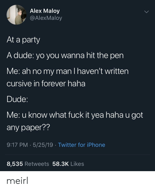 iphone-8: Alex Maloy  y @AlexMaloy  At a party  A dude: yo you wanna hit the pen  Me: ah no my man I haven't written  cursive in forever haha  Dude  Me: u know what fuck it yea haha u got  any paper??  9:17 PM 5/25/19 Twitter for iPhone  8,535 Retweets 58.3K Likes meirl