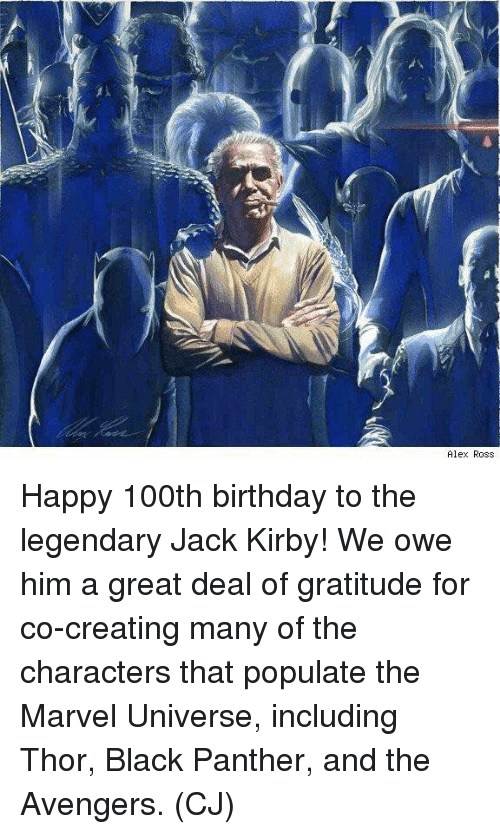 marvell: Alex Ross Happy 100th birthday to the legendary Jack Kirby! We owe him a great deal of gratitude for co-creating many of the characters that populate the Marvel Universe, including Thor, Black Panther, and the Avengers.  (CJ)