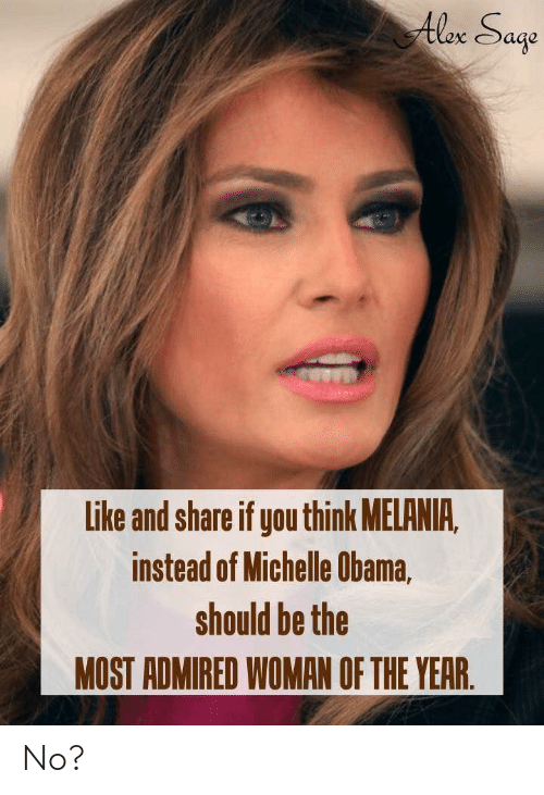 Melania: Alex Sage  Like and share if you think MELANIA,  instead of Michelle Obama,  should be the  MOST ADMIRED WOMAN OF THE YEAR. No?