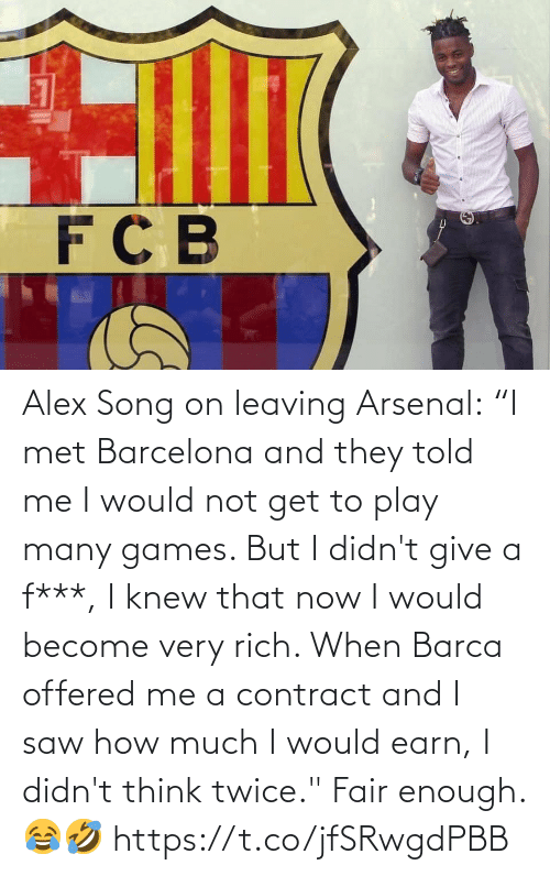 "leaving: Alex Song on leaving Arsenal:  ""I met Barcelona and they told me I would not get to play many games. But I didn't give a f***, I knew that now I would become very rich. When Barca offered me a contract and I saw how much I would earn, I didn't think twice.""  Fair enough. 😂🤣 https://t.co/jfSRwgdPBB"