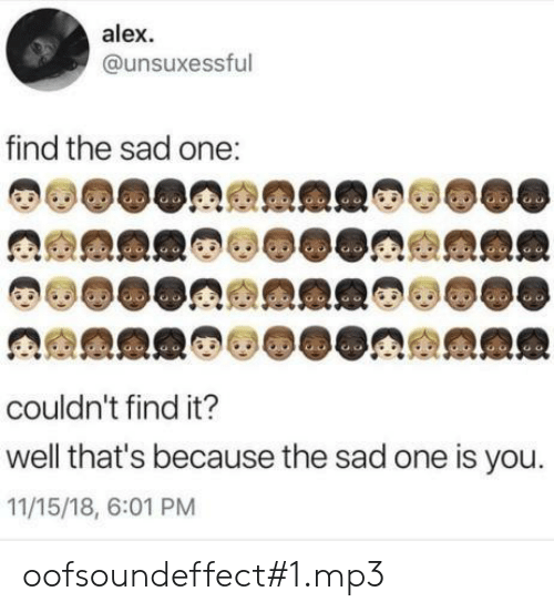 Sad, Mp3, and One: alex  @unsuxessful  find the sad one:  couldn't find it?  well that's because the sad one is you.  11/15/18, 6:01 PM oofsoundeffect#1.mp3
