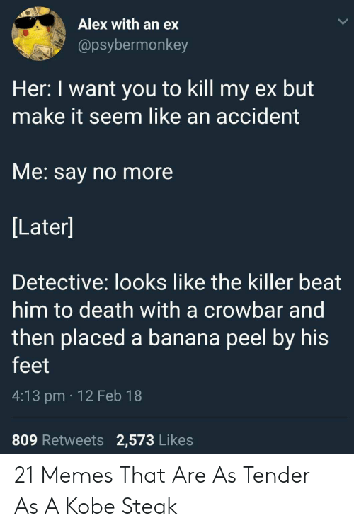 the killer: Alex with an ex  @psybermonkey  Her: I want you to kill my ex but  make it seem like an accident  VMe. say no more  Later]  Detective: looks like the killer beat  him to death with a crowbar and  then placed a banana peel by his  feet  4:13 pm 12 Feb 18  809 Retweets 2,573 Likes 21 Memes That Are As Tender As A Kobe Steak