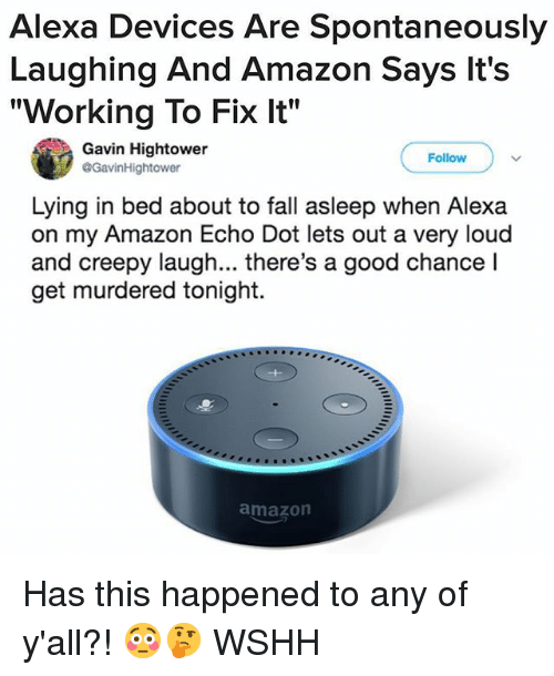 """Amazon, Creepy, and Fall: Alexa Devices Are Spontaneously  Laughing And Amazon Says lt's  """"Working To Fix It""""  Gavin Hightower  @GavinHightower  Follow  Lying in bed about to fall asleep when Alexa  on my Amazon Echo Dot lets out a very loud  and creepy laugh... there's a good chance l  get murdered tonight.  amazon Has this happened to any of y'all?! 😳🤔 WSHH"""