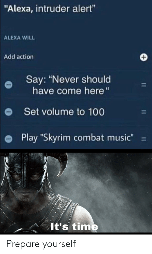 """Alexa Intruder Alert: """"Alexa, intruder alert""""  ALEXA WILL  Add action  Say: """"Never should  have come here """"  Set volume to 100  Play """"Skyrim combat music""""  11  It's time Prepare yourself"""