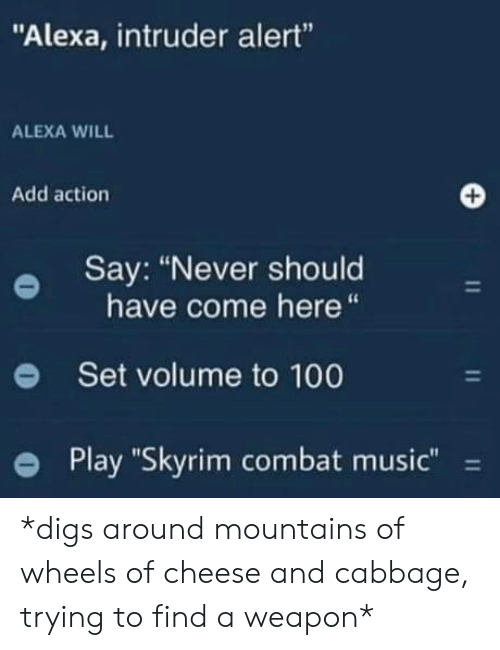"digs: ""Alexa, intruder alert""  ALEXA WILL  Add action  Say: ""Never should  have come here  Set volume to 100  Play ""Skyrim combat music""  11  11  11 *digs around mountains of wheels of cheese and cabbage, trying to find a weapon*"