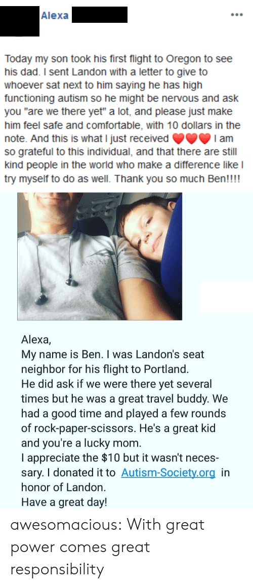 "Responsibility: Alexa  Today my son took his first flight to Oregon to see  his dad. I sent Landon with a letter to give to  whoever sat next to him saying he has high  functioning autism so he might be nervous and ask  you ""are we there yet"" a lot, and please just make  him feel safe and comfortable, with 10 dollars in the  note. And this is what I just received  so grateful to this individual, and that there are still  kind people in the world who make a difference like l  try myself to do as well. Thank you so much Ben!!!!  I am  Alexa,  My name is Ben. I was Landon's seat  neighbor for his flight to Portland.  He did ask if we were there yet several  times but he was a great travel buddy. We  had a good time and played a few rounds  of rock-paper-scissors. He's a great kid  and you're a lucky  I appreciate the $10 but it wasn't neces-  sary. I donated it to Autism-Society.org in  honor of Landon.  mom.  Have a great day! awesomacious:  With great power comes great responsibility"