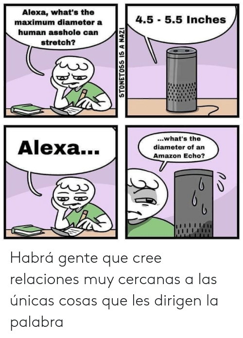 Amazon, Asshole, and Human: Alexa, what's the  4.5 5.5 Inches  maximum diameter a  human asshole can  stretch?  ..what's the  Alexa...  diameter of an  Amazon Echo?  STONETOSS IS A NAZI Habrá gente que cree relaciones muy cercanas a las únicas cosas que les dirigen la palabra
