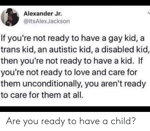 You Ready: Alexander Jr.  @ltsAlexJackson  If you're not ready to have a gay kid,  trans kid, an autistic kid, a disabled kid,  then you're not ready to have a kid. If  you're not ready to love and care for  them unconditionally, you aren't ready  to care for them at all. Are you ready to have a child?