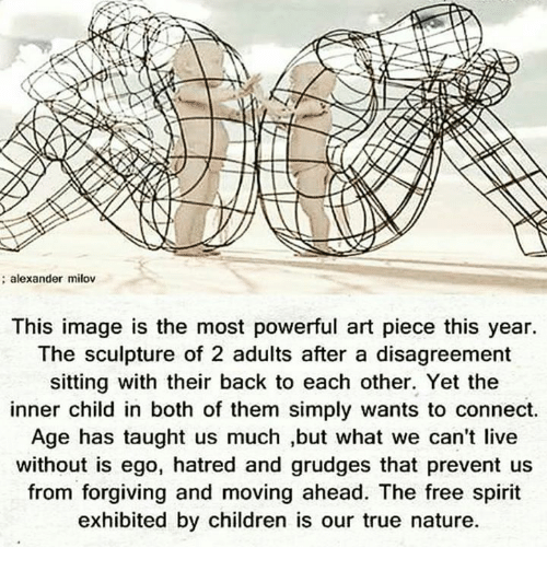 ˜†: alexander milov  This image is the most powerful art piece this year.  The sculpture of 2 adults after a disagreement  sitting with their back to each other. Yet the  inner child in both of them simply wants to connect.  Age has taught us much ,but what we can't live  without is ego, hatred and grudges that prevent us  from forgiving and moving ahead. The free spirit  exhibited by children is our true nature.