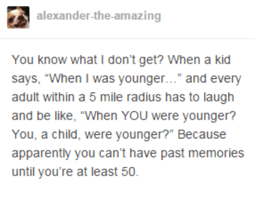 "Apparently, Be Like, and Dank: alexander-the-amazing  You know what I don't get? When a kid  says, ""When I was younger..."" and every  adult within a 5 mile radius has to laugh  and be like, ""When YOU were younger?  You, a child, were younger?"" Because  apparently you can't have past memories  until you're at least 50."