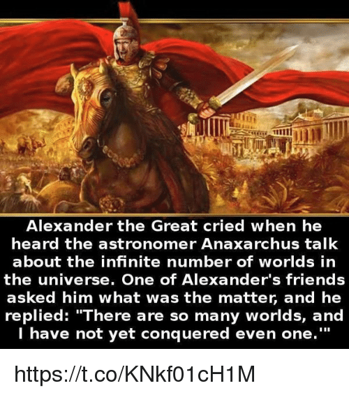 """Alexander the Great: Alexander the Great cried when he  heard the astronomer Anaxarchus talk  about the infinite number of worlds in  the universe. One of Alexander's friends  asked him what was the matter and he  replied: """"There are so many worlds, and  I have not yet conquered even one. https://t.co/KNkf01cH1M"""