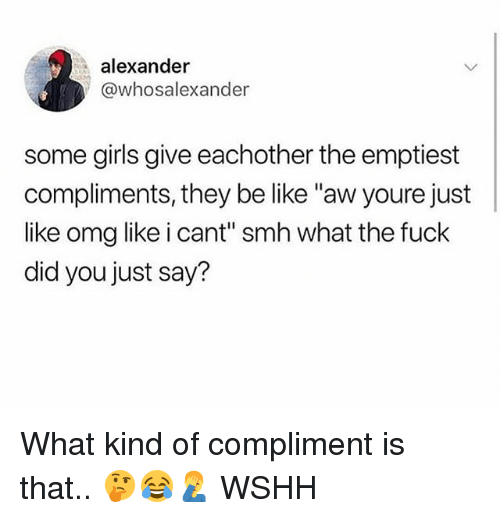 "Be Like, Girls, and Memes: alexander  @whosalexander  some girls give eachother the emptiest  compliments, they be like ""aw youre just  like omg like i cant"" smh what the fuck  did you just say? What kind of compliment is that.. 🤔😂🤦‍♂️ WSHH"