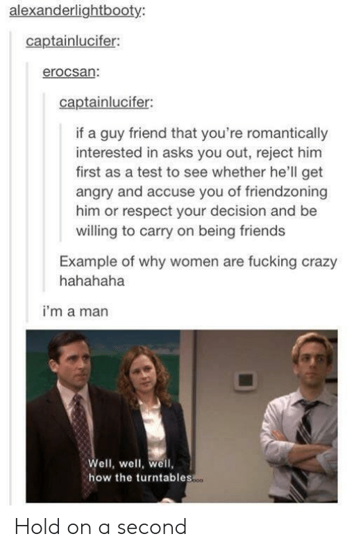 Friendzoning: alexanderlightbooty  captainlucifer:  erocsan:  captainlucifer:  if a guy friend that you're romantically  interested in asks you out, reject him  first as a test to see whether he'll get  angry and accuse you of friendzoning  him or respect your decision and be  willing to carry on being friends  Example of why women are fucking crazy  hahahaha  i'm a man  Well, well, well,  how the turntables  o00 Hold on a second