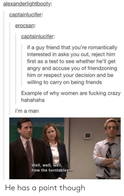 Friendzoning: alexanderlightbooty  captainlucifer:  erocsan:  captainlucifer:  if a guy friend that you're romantically  interested in asks you out, reject him  first as a test to see whether he'll get  angry and accuse you of friendzoning  him or respect your decision and be  willing to carry on being friends  Example of why women are fucking crazy  hahahaha  i'm a man  Well, well, well,  how the turntables  o00 He has a point though