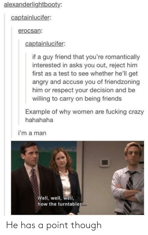 Friendzoning: alexanderlightbooty:  captainlucifer:  erocsan:  captainlucifer:  if a guy friend that you're romantically  interested in asks you out, reject him  first as a test to see whether he'll get  angry and accuse you of friendzoning  him or respect your decision and be  willing to carry on being friends  Example of why women are fucking crazy  hahahaha  i'm a man  Well, well, well,  how the turntables.co. He has a point though