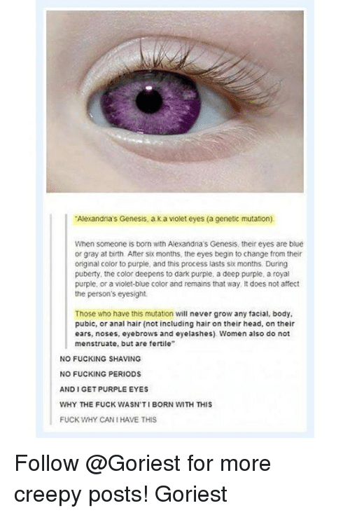 """Analment: Alexandia's Genesis, a k a violet eyes (a cenetic mutation)  When someone is born with Alexandna's Genesis, their eyes are blue  or gray at birth. After six months, the eyes begin to change from their  original color to purple, and this process lasts six months. During  puberty, the color deepens to dark purple, a deep purple, a royal  purple, or a violet-blue color and remains that way It does not affect  the person's eyesight.  Those who have this mutation will never grow any facial, body,  pubic, or anal hair (not including hair on their head, on their  ears, noses, eyebrows and eyelashes) Women also do not  menstruate, but are fertile""""  NO FUCKING SHAVING  NO FUCKING PERIODS  AND I GET PURPLE EYES  WHY THE FUCK WASN'TI BORN WITH THIS  FUCK WHY CAN I HAVE THIS Follow @Goriest for more creepy posts! Goriest"""