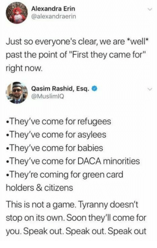 "Soon..., Game, and Tyranny: Alexandra Erin  @alexandraerin  Just so everyone's clear, we are *well  past the point of ""First they came for""  right now  Qasim Rashid, Esq.  @Muslim1Q  They've come for refugees  They've come for asylees  They've come for babies  They've come for DACA minorities  .They're coming for green card  holders & citizens  This is not a game. Tyranny doesn't  stop on its own. Soon they'll come for  you. Speak out. Speak out. Speak out"