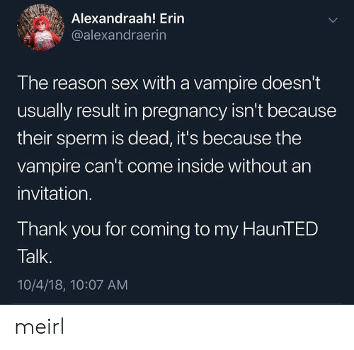 Sex, Thank You, and Pregnancy: Alexandraah! Erin  @alexandraerin  The reason sex with a vampire doesn't  usually result in pregnancy isn't because  their sperm is dead, it's because the  vampire can't come inside without an  invitation.  Thank you for coming to my HaunTED  Talk.  10/4/18, 10:07 AM meirl