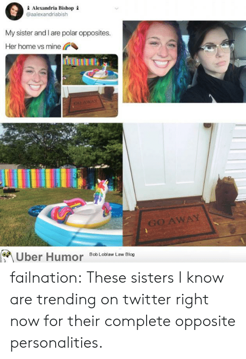 Tumblr, Twitter, and Uber: Alexandria Bishop  @aalexandriabish  My sister and I are polar opposites.  Her home vs mine  c0 AWAY  GO AWAY  Uber Humor  Bob Loblaw Law Blog failnation:  These sisters I know are trending on twitter right now for their complete opposite personalities.