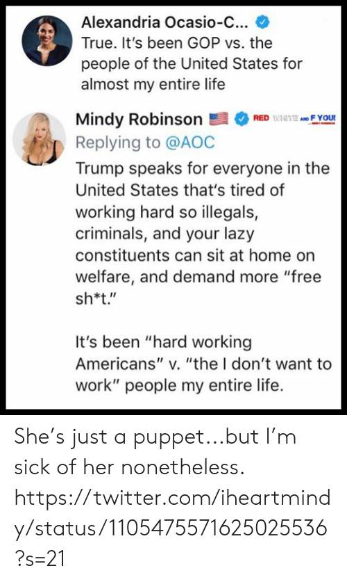 "aoc: Alexandria Ocasio-C...  True. It's been GOP vs. the  people of the United States for  almost my entire life  Mindy RobinsonRF You  Replying to @AOC  Trump speaks for everyone in the  United States that's tired of  working hard so illegals,  criminals, and your lazy  constituents can sit at home on  welfare, and demand more ""free  sh*t.""  It's been ""hard working  Americans"" v. ""the I don't want to  work"" people my entire life. She's just a puppet...but I'm sick of her nonetheless.  https://twitter.com/iheartmindy/status/1105475571625025536?s=21"