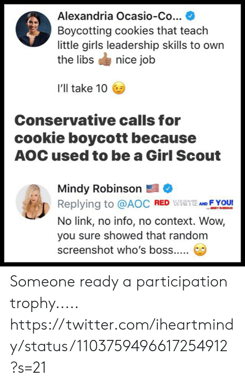 Ill Take 10: Alexandria Ocasio-Co...  Boycotting cookies that teach  little girls leadership skills to own  the libsnice job  I'll take 10  Conservative calls for  cookie boycott because  AOC used to be a Girl Scout  Mindy Robinson  Replying to @AOC RED WHTE ND FYOU  No link, no info, no context. Wow,  you sure showed that random Someone ready a participation trophy.....  https://twitter.com/iheartmindy/status/1103759496617254912?s=21