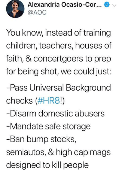 Children, Stocks, and Faith: Alexandria Ocasio-Cor  @AOC  You know, instead of training  children, teachers, houses of  faith, & concertgoers to prep  for being shot, we could just:  -Pass Universal Bakground  checks (#HR80  -Disarm domestic abusers  Mandate safe storage  -Ban bump stocks,  semiautos, & high cap mags  designed to kill people