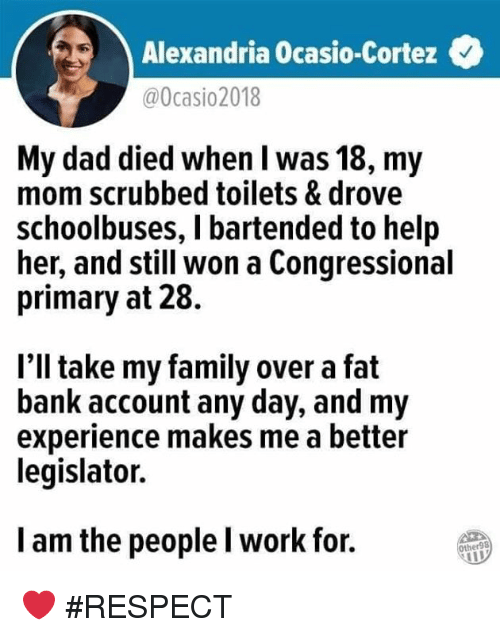 Dad, Family, and Respect: Alexandria Ocasio-Cortez  @0casio2018  My dad died when l was 18, my  mom scrubbed toilets & drove  schoolbuses, I bartended to help  her, and still won a Congressional  primary at 28.  l'll take my family over a fat  bank account any day, and my  experience makes me a better  legislator.  l am the people l work for.  Other98 ❤ #RESPECT