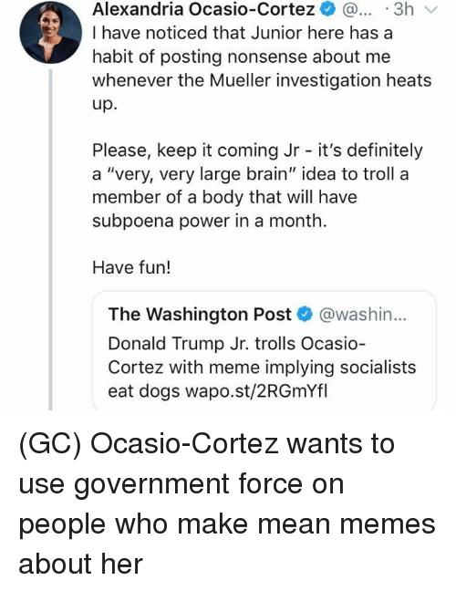 """Definitely, Dogs, and Donald Trump: Alexandria Ocasio-Cortez ..3h  I have noticed that Junior here has a  habit of posting nonsense about me  whenever the Mueller investigation heats  up.  Please, keep it coming Jr - it's definitely  a """"very, very large brain"""" idea to troll a  member of a body that will have  subpoena power in a month  Have fun!  The Washington Post @washin...  Donald Trump Jr. trolls Ocasio  Cortez with meme implying socialists  eat dogs wapo.st/2RGmYfl (GC) Ocasio-Cortez wants to use government force on people who make mean memes about her"""