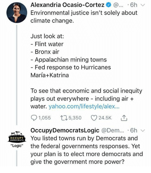 "Occupy Democrats: Alexandria Ocasio-Cortez ^ ...6h  Environmental justice isn't solely about  climate change.  Just look at:  Flint water  Bronx air  - Appalachian mining towns  Fed response to Hurricanes  María+Katrina  To see that economic and social inequity  plays out everywhere including air +  water. yahoo.com/lifestyle/alex...  91,055 t05,350 24.5K T  OccupyDemocratsLogic @Dem.. 6h v  You listed towns run by Democrats and  the federal governments responses. Yet  your plan is to elect more democrats and  give the government more power?  OCCUPY  DEMOCRATS  ""Logic"""