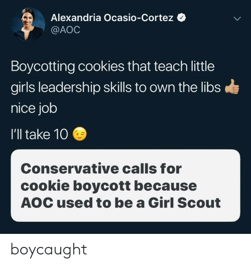 Ill Take 10: Alexandria Ocasio-Cortez  @AOC  Boycotting cookies that teach little  girls leadership skills to own the libs  nice job  I'll take 10  Conservative calls for  cookie boycott because  AOC used to be a Girl Scout boycaught