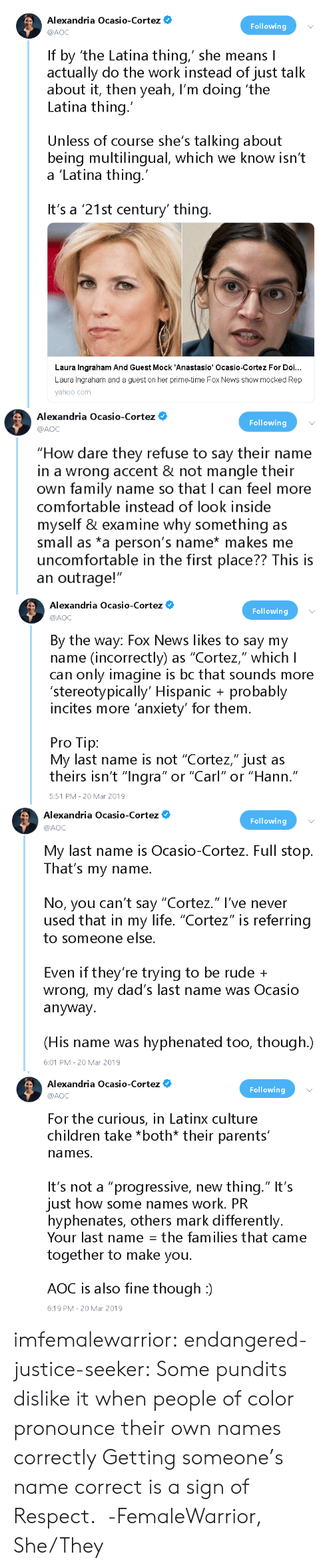 "aoc: Alexandria Ocasio-Cortez  @AOC  Following  If by 'the Latina thing,' she means I  actually do the work instead of just talk  about it, then yeah, I'm doing 'the  Latina thing.  Unless of course she's talking about  being multilingual, which we know isn't  a 'Latina thing  It's a '21st century' thing  Laura Ingraham And Guest Mock 'Anastasio' Ocasio-Cortez For Doi...  Laura Ingraham and a guest on her prime-time Fox News show mocked Rep  yahoo.com   Alexandria Ocasio-Cortez O  @AOC  Following  ""How dare they refuse to say their name  in a wrong accent & not mangle their  own family name so that I can feel more  comfortable instead of look inside  myself & examine why something as  small as *a person's name* makes me  uncomfortable in the first place?? This is  an outrage!""   Alexandria Ocasio-Cortez*  Following  @AOC  By the way: Fox News likes to say my  name (incorrectly) as ""Cortez,"" which lI  can only imagine is bc that sounds more  'stereotypically' Hispanic probably  incites more anxiety' for them  Pro Tip:  My last name is not ""Cortez,"" just as  theirs isn't ""Inara"" or ""Carl"" or ""Hann  .""  5:51 PM -20 Mar 2019   Alexandria Ocasio-Cortez  Following  @AOC  My last name is Ocasio-Cortez. Full stop.  That's my name.  No, you can't say ""Cortez."" l've never  used that in my life. ""Cortez"" is referring  to someone else  Even if they're trying to be rude +  wrong, my dad's last name was Ocasio  anyway.  (His name was hyphenated too, though.)  6:01 PM 20 Mar 2019   Alexandria Ocasio-Cortez  @AOC  Following  For the curious, in Latinx culture  children take *both* their parents'  names.  It's not a ""progressive, new thing."" It's  just how some names work. PR  hyphenates, others mark differently.  Your last name: the families that came  together to make you.  AOC is also fine though :)  6:19 PM-20 Mar 2019 imfemalewarrior:  endangered-justice-seeker:  Some pundits dislike it when people of color pronounce their own names correctly   Getting someone's name correct is a sign of Respect.  -FemaleWarrior, She/They"