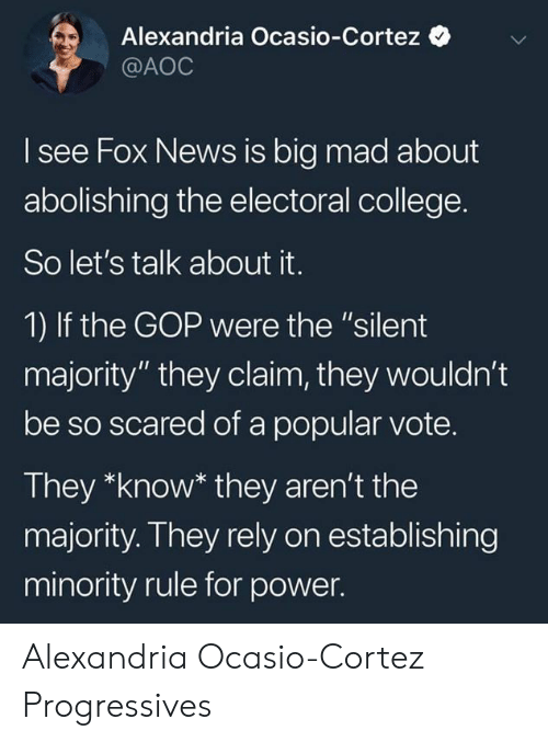 "aoc: Alexandria Ocasio-Cortez  @AOC  I see Fox News is big mad about  abolishing the electoral college.  So let's talk about it.  1) If the GOP were the ""silent  majority"" they claim, they wouldn't  be so scared of a popular vote.  They *know* they aren't the  majority. They rely on establishing  minority rule for power. Alexandria Ocasio-Cortez Progressives"