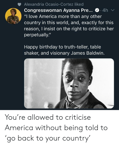 """Criticize: Alexandria Ocasio-Cortez liked  Congresswoman Ayanna Pre...  """"I love America more than any other  country in this world, and, exactly for this  reason, I insist on the right to criticize her  perpetually.""""  4h  Happy birthday to truth-teller, table  shaker, and visionary James Baldwin. You're allowed to criticise America without being told to 'go back to your country'"""
