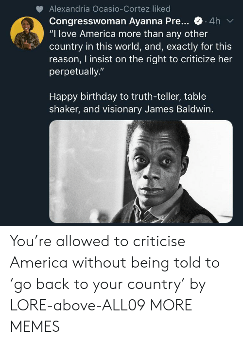 """Criticize: Alexandria Ocasio-Cortez liked  Congresswoman Ayanna Pre...  """"I love America more than any other  country in this world, and, exactly for this  reason, I insist on the right to criticize her  perpetually.""""  .4h  Happy birthday to truth-teller, table  shaker, and visionary James Baldwin. You're allowed to criticise America without being told to 'go back to your country' by LORE-above-ALL09 MORE MEMES"""