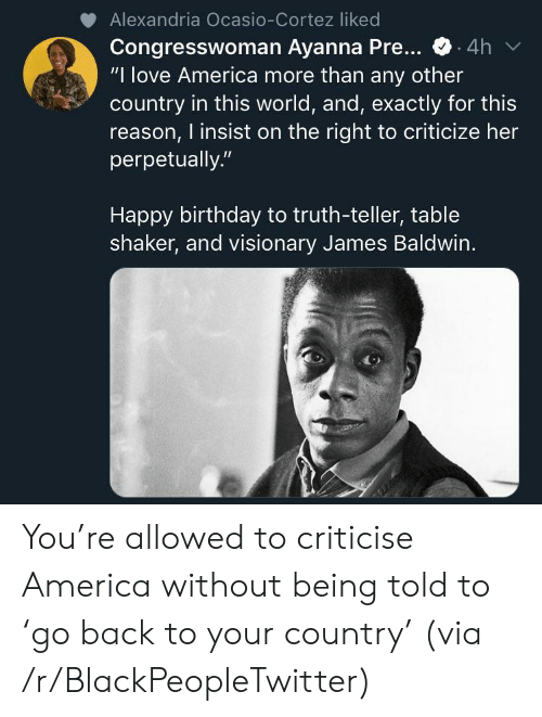 """Criticize: Alexandria Ocasio-Cortez liked  Congresswoman Ayanna Pre...  """"I love America more than any other  country in this world, and, exactly for this  reason, I insist on the right to criticize her  perpetually.""""  .4h  Happy birthday to truth-teller, table  shaker, and visionary James Baldwin. You're allowed to criticise America without being told to 'go back to your country' (via /r/BlackPeopleTwitter)"""