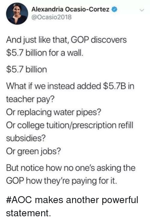 gop: Alexandria Ocasio-Cortez  @Ocasio2018  And just like that, GOP discovers  $5.7 billion for a wall.  $5.7 billion  What if we instead added $5.7B in  teacher pay?  Or replacing water pipes?  Or college tuition/prescription refill  subsidies?  Or green jobs?  But notice how no one's asking the  GOP how they're paying for it. #AOC makes another powerful statement.