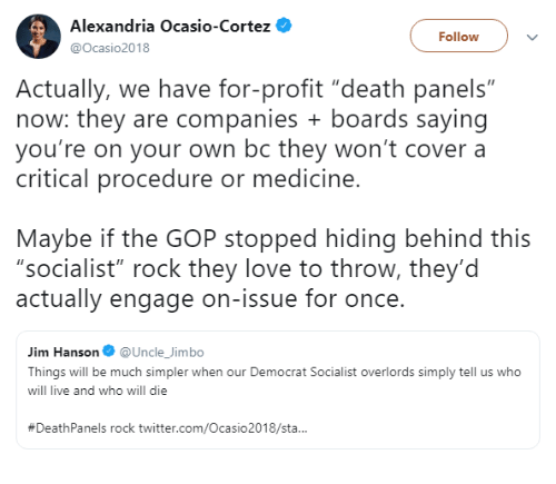 """democrat: Alexandria Ocasio-Cortez  @Ocasio2018  Follow  Actually, we have for-profit """"death panels""""  now: they are companies boards saying  you're on your own bc they won't cover a  critical procedure or medicine  Maybe if the GOP stopped hiding behind this  """"socialist"""" rock they love to throw, they'd  actually engage on-issue for once.  Jim Hanson@Uncle_Jimbo  Things will be much simpler when our Democrat Socialist overlords simply tell us who  will live and who will die  #DeathPanels rock twitter.com/Ocasio2018/sta.."""