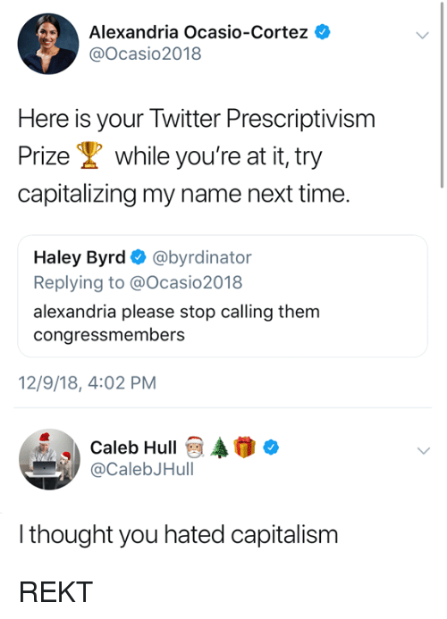 Rekt: Alexandria Ocasio-Cortez  @Ocasio2018  Here is your Twitter Prescriptivism  Prize while you're at it, try  capitalizing my name next time.  Haley Byrd Ф @byrdinator  Replying to @Ocasio2018  alexandria please stop calling them  congressmembers  12/9/18, 4:02 PM  Caleb HullAo  @CalebJHull  thought you hated capitalism REKT