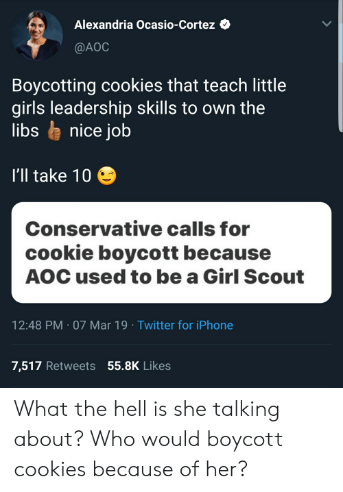 Ill Take 10: Alexandria Ocasio-Cortez Q  @AOC  Boycotting cookies that teach little  girls leadership skills to own the  libs le nice job  I'll take 10  Conservative calls for  cookie boycott because  AOC used to be a Girl Scout  12:48 PM 07 Mar 19 Twitter for iPhone  7,517 Retweets 55.8K Likes What the hell is she talking about? Who would boycott cookies because of her?
